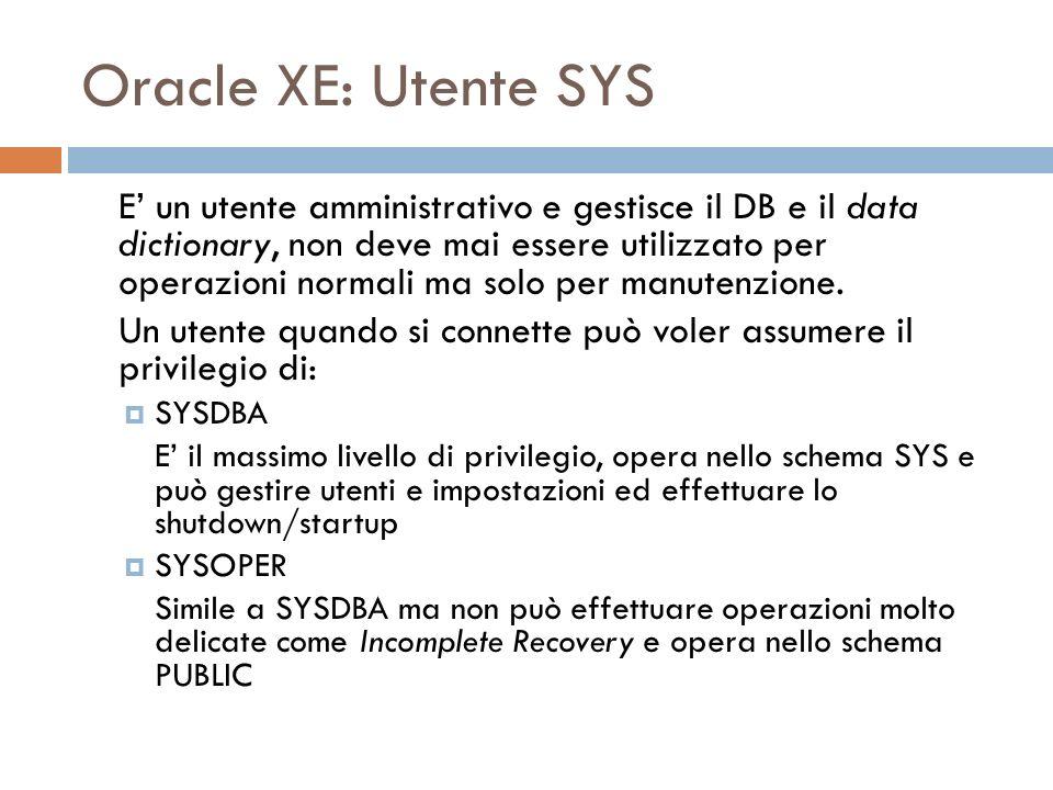 Oracle XE: Utente SYS E un utente amministrativo e gestisce il DB e il data dictionary, non deve mai essere utilizzato per operazioni normali ma solo per manutenzione.