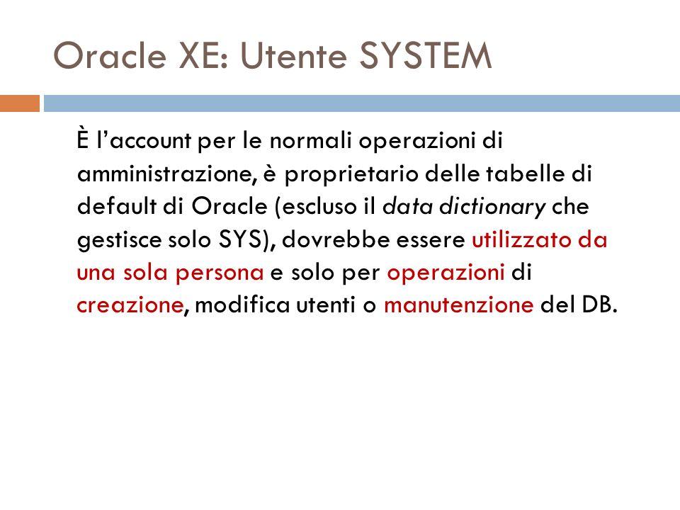 Oracle XE: Utente SYSTEM È laccount per le normali operazioni di amministrazione, è proprietario delle tabelle di default di Oracle (escluso il data dictionary che gestisce solo SYS), dovrebbe essere utilizzato da una sola persona e solo per operazioni di creazione, modifica utenti o manutenzione del DB.