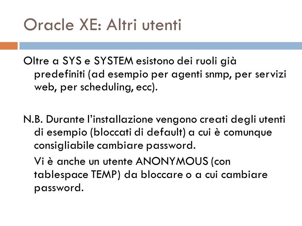 Oracle XE: Altri utenti Oltre a SYS e SYSTEM esistono dei ruoli già predefiniti (ad esempio per agenti snmp, per servizi web, per scheduling, ecc). N.