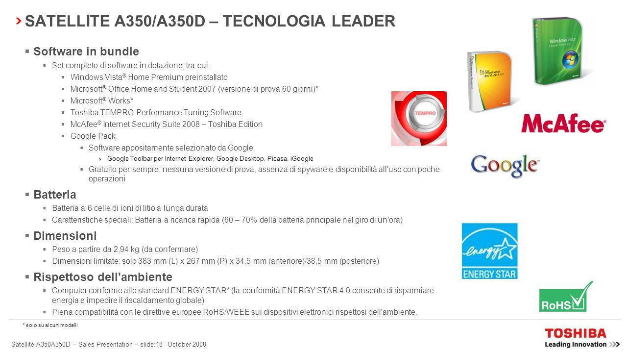 Satellite A350A350D – Sales Presentation – slide:17 October 2008 SATELLITE A350/A350D – TECNOLOGIA LEADER Memoria A partire da 512 MB – 8 GB (512 MB –