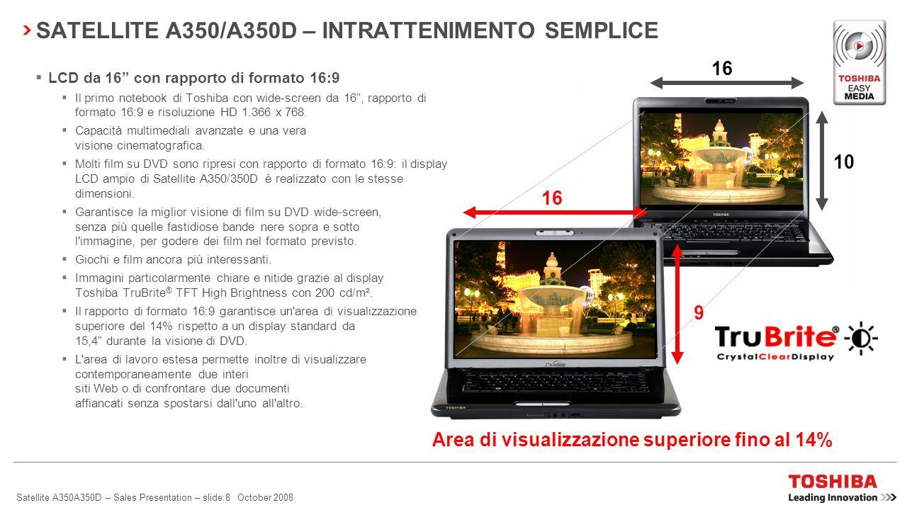 Satellite A350A350D – Sales Presentation – slide:7 October 2008 Satellite A350/A350D dispone di una gamma completa di caratteristiche Toshiba EasyMedi