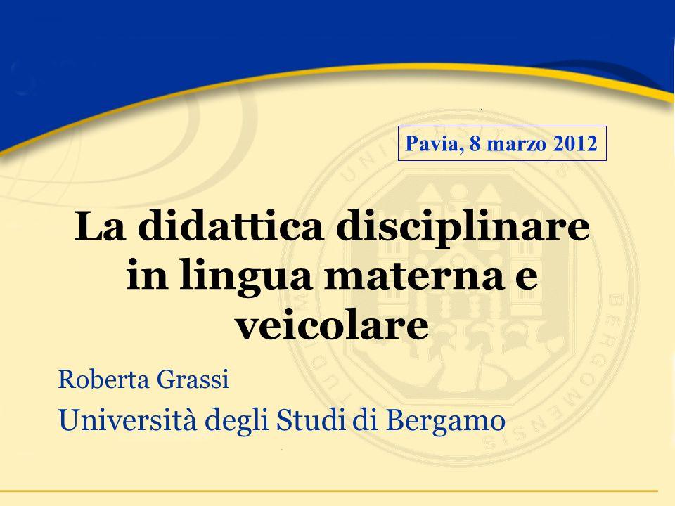 La didattica disciplinare in lingua materna e veicolare Roberta Grassi Università degli Studi di Bergamo Pavia, 8 marzo 2012