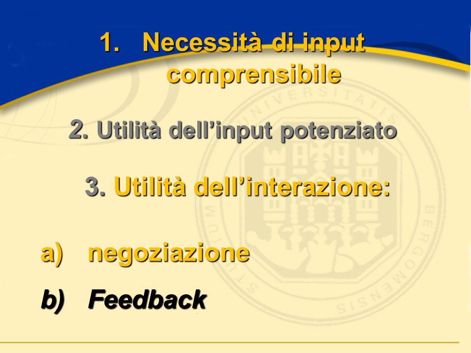 1.Necessità di input comprensibile 3. Utilità dellinterazione: a)n egoziazione b)F eedback 2.