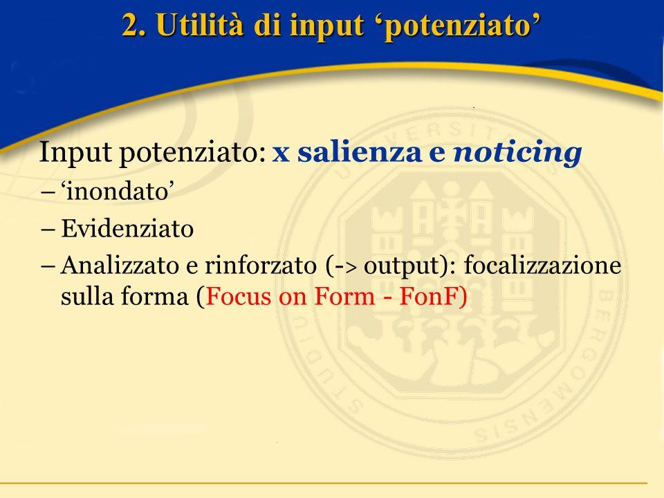 Input potenziato: x salienza e noticing –inondato –Evidenziato –Analizzato e rinforzato (- > output): focalizzazione sulla forma (Focus on Form - FonF) 2.