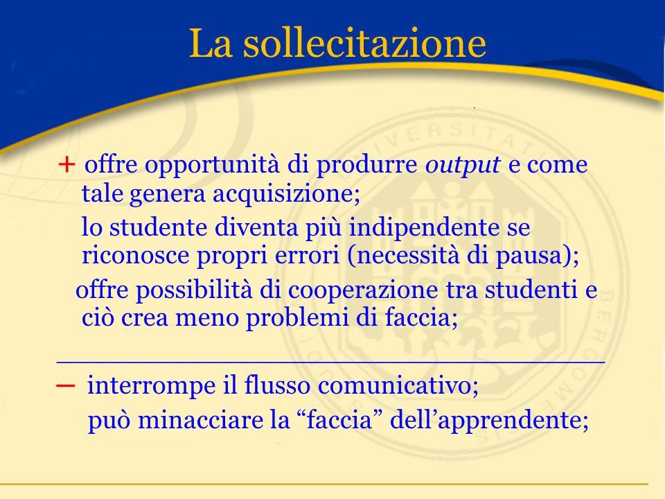 La sollecitazione + offre opportunità di produrre output e come tale genera acquisizione; lo studente diventa più indipendente se riconosce propri errori (necessità di pausa); offre possibilità di cooperazione tra studenti e ciò crea meno problemi di faccia; _________________________________ interrompe il flusso comunicativo; può minacciare la faccia dellapprendente;