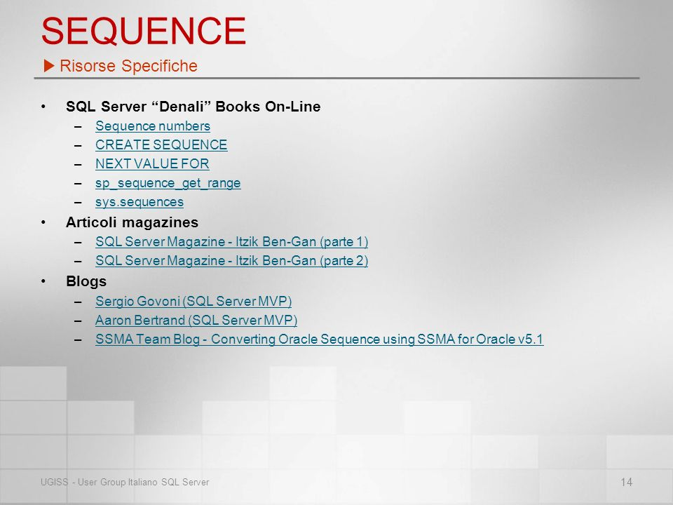 SEQUENCE SQL Server Denali Books On-Line –Sequence numbersSequence numbers –CREATE SEQUENCECREATE SEQUENCE –NEXT VALUE FORNEXT VALUE FOR –sp_sequence_get_rangesp_sequence_get_range –sys.sequencessys.sequences Articoli magazines –SQL Server Magazine - Itzik Ben-Gan (parte 1)SQL Server Magazine - Itzik Ben-Gan (parte 1) –SQL Server Magazine - Itzik Ben-Gan (parte 2)SQL Server Magazine - Itzik Ben-Gan (parte 2) Blogs –Sergio Govoni (SQL Server MVP)Sergio Govoni (SQL Server MVP) –Aaron Bertrand (SQL Server MVP)Aaron Bertrand (SQL Server MVP) –SSMA Team Blog - Converting Oracle Sequence using SSMA for Oracle v5.1SSMA Team Blog - Converting Oracle Sequence using SSMA for Oracle v5.1 Risorse Specifiche 14 UGISS - User Group Italiano SQL Server