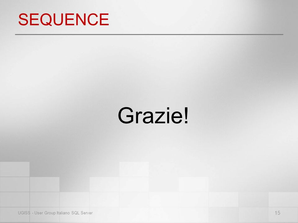 SEQUENCE Grazie! 15 UGISS - User Group Italiano SQL Server