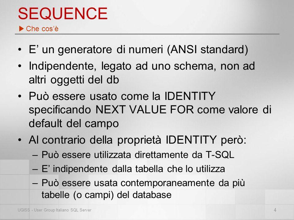 SEQUENCE E un generatore di numeri (ANSI standard) Indipendente, legato ad uno schema, non ad altri oggetti del db Può essere usato come la IDENTITY specificando NEXT VALUE FOR come valore di default del campo Al contrario della proprietà IDENTITY però: –Può essere utilizzata direttamente da T-SQL –E indipendente dalla tabella che lo utilizza –Può essere usata contemporaneamente da più tabelle (o campi) del database Che cosè 4 UGISS - User Group Italiano SQL Server