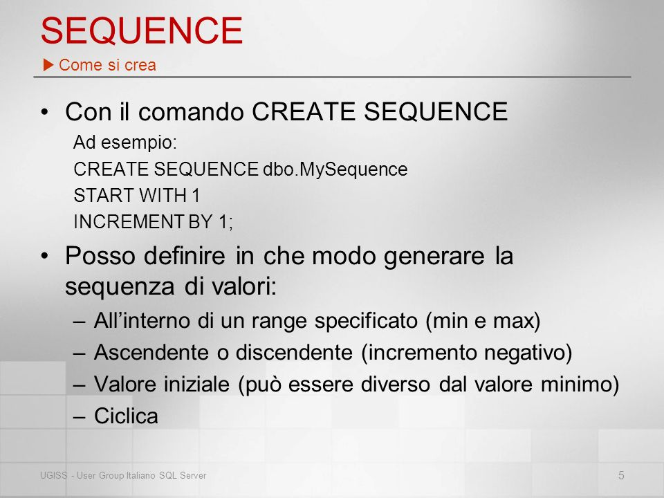 SEQUENCE Con il comando CREATE SEQUENCE Ad esempio: CREATE SEQUENCE dbo.MySequence START WITH 1 INCREMENT BY 1; Posso definire in che modo generare la sequenza di valori: –Allinterno di un range specificato (min e max) –Ascendente o discendente (incremento negativo) –Valore iniziale (può essere diverso dal valore minimo) –Ciclica Come si crea 5 UGISS - User Group Italiano SQL Server