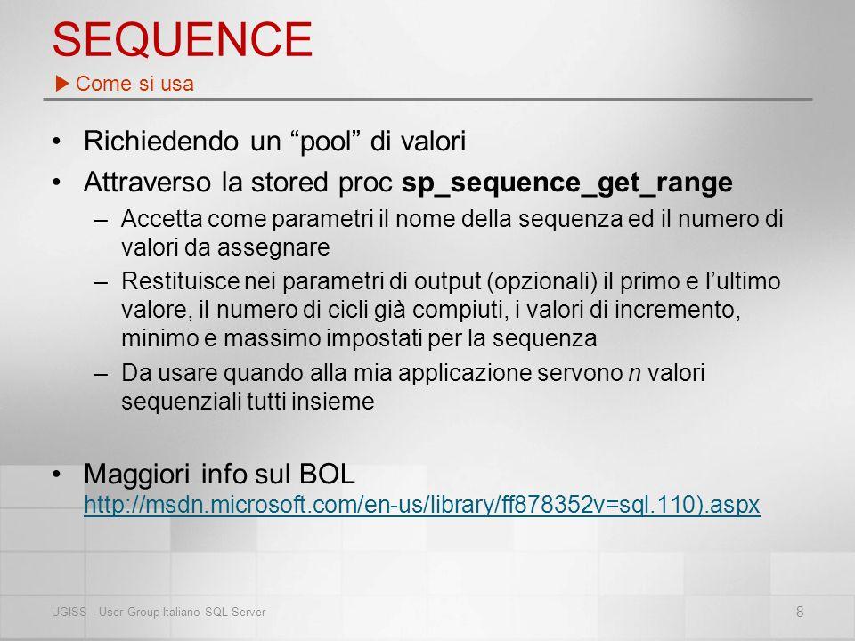 SEQUENCE Richiedendo un pool di valori Attraverso la stored proc sp_sequence_get_range –Accetta come parametri il nome della sequenza ed il numero di valori da assegnare –Restituisce nei parametri di output (opzionali) il primo e lultimo valore, il numero di cicli già compiuti, i valori di incremento, minimo e massimo impostati per la sequenza –Da usare quando alla mia applicazione servono n valori sequenziali tutti insieme Maggiori info sul BOL http://msdn.microsoft.com/en-us/library/ff878352v=sql.110).aspx http://msdn.microsoft.com/en-us/library/ff878352v=sql.110).aspx Come si usa 8 UGISS - User Group Italiano SQL Server