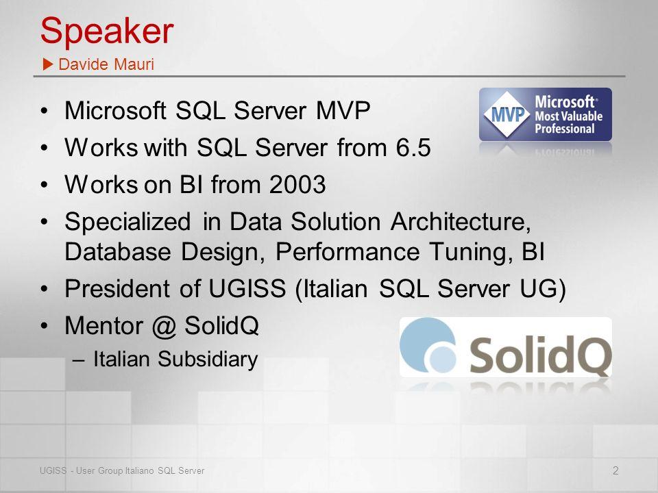 Speaker Microsoft SQL Server MVP Works with SQL Server from 6.5 Works on BI from 2003 Specialized in Data Solution Architecture, Database Design, Performance Tuning, BI President of UGISS (Italian SQL Server UG) Mentor @ SolidQ –Italian Subsidiary Davide Mauri 2 UGISS - User Group Italiano SQL Server
