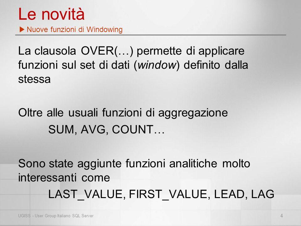Le novità La clausola OVER(…) permette di applicare funzioni sul set di dati (window) definito dalla stessa Oltre alle usuali funzioni di aggregazione SUM, AVG, COUNT… Sono state aggiunte funzioni analitiche molto interessanti come LAST_VALUE, FIRST_VALUE, LEAD, LAG Nuove funzioni di Windowing 4 UGISS - User Group Italiano SQL Server
