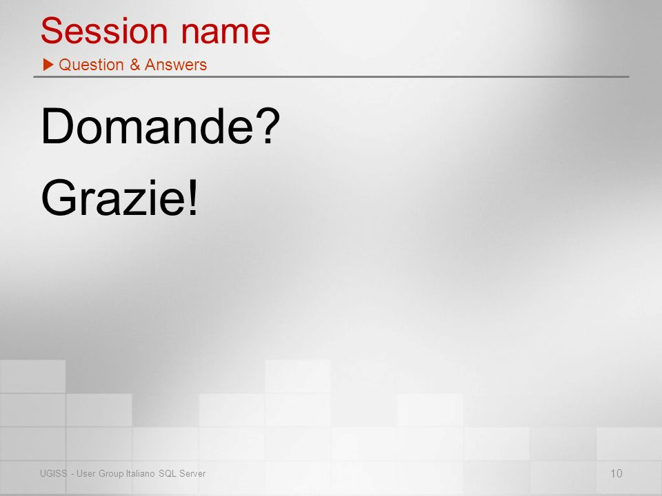 Session name Domande Grazie! Question & Answers 10 UGISS - User Group Italiano SQL Server