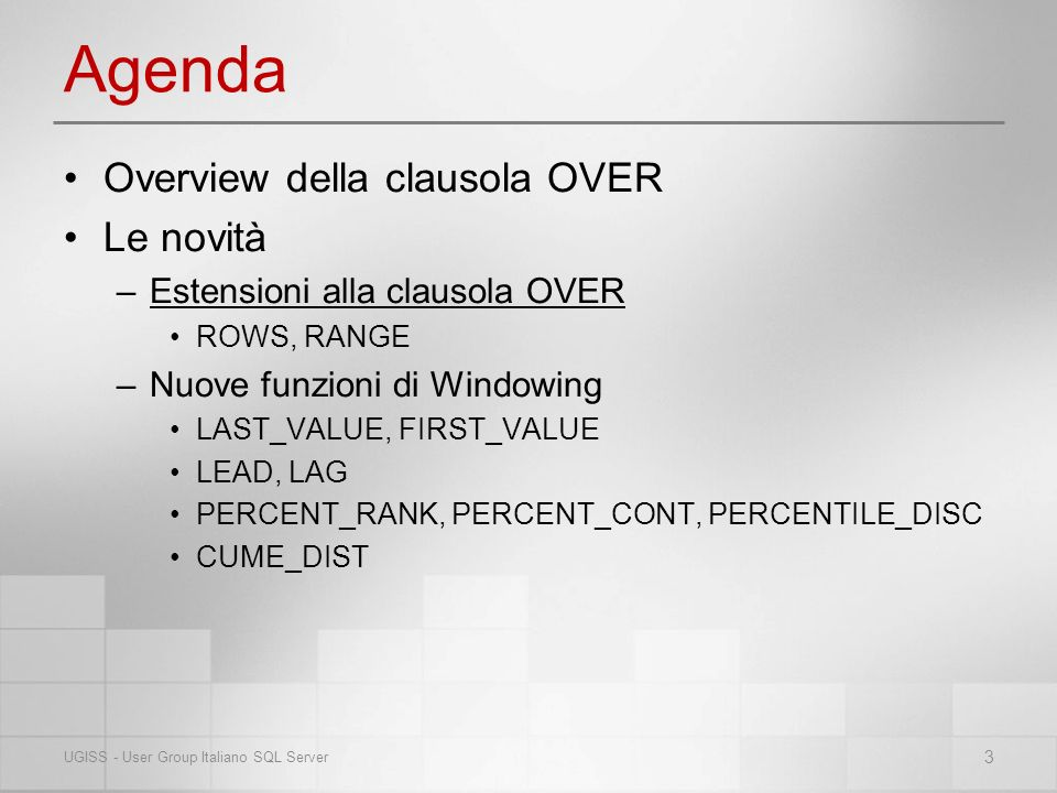 Agenda Overview della clausola OVER Le novità –Estensioni alla clausola OVER ROWS, RANGE –Nuove funzioni di Windowing LAST_VALUE, FIRST_VALUE LEAD, LAG PERCENT_RANK, PERCENT_CONT, PERCENTILE_DISC CUME_DIST 3 UGISS - User Group Italiano SQL Server