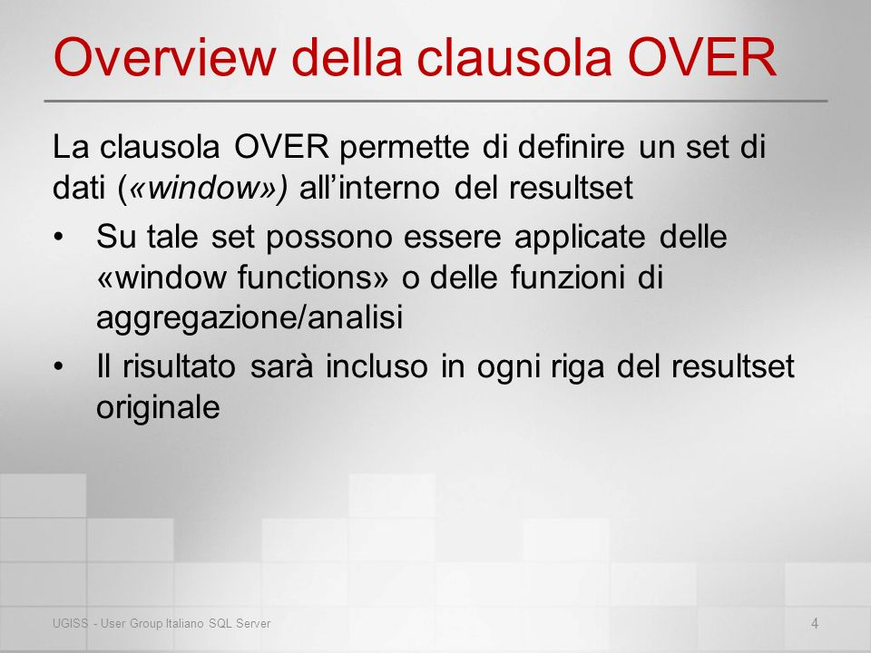 Overview della clausola OVER La clausola OVER permette di definire un set di dati («window») allinterno del resultset Su tale set possono essere applicate delle «window functions» o delle funzioni di aggregazione/analisi Il risultato sarà incluso in ogni riga del resultset originale 4 UGISS - User Group Italiano SQL Server