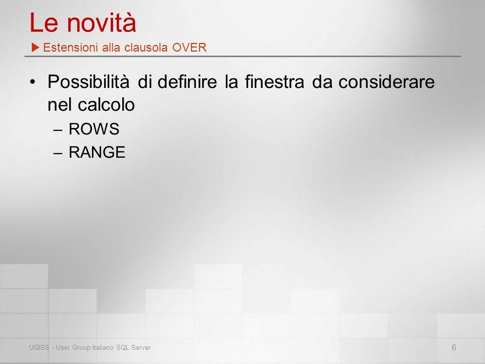 Le novità Possibilità di definire la finestra da considerare nel calcolo –ROWS –RANGE Estensioni alla clausola OVER 6 UGISS - User Group Italiano SQL Server