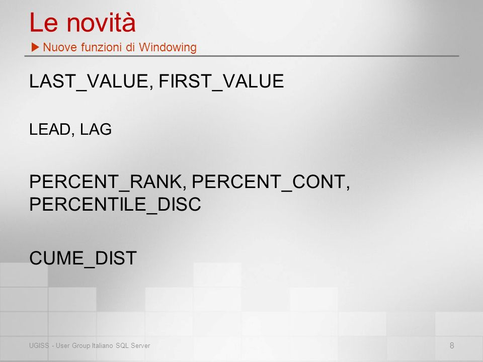 Le novità LAST_VALUE, FIRST_VALUE LEAD, LAG PERCENT_RANK, PERCENT_CONT, PERCENTILE_DISC CUME_DIST Nuove funzioni di Windowing 8 UGISS - User Group Italiano SQL Server