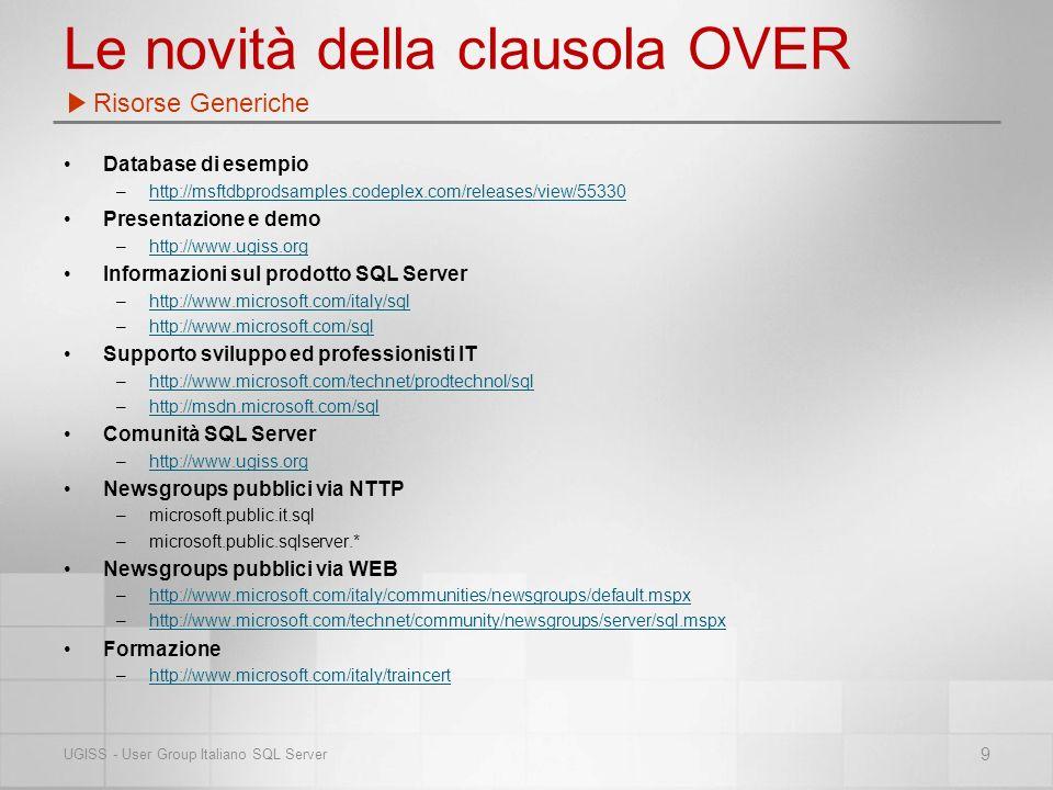 Le novità della clausola OVER Database di esempio –http://msftdbprodsamples.codeplex.com/releases/view/55330http://msftdbprodsamples.codeplex.com/releases/view/55330 Presentazione e demo –http://www.ugiss.orghttp://www.ugiss.org Informazioni sul prodotto SQL Server –http://www.microsoft.com/italy/sqlhttp://www.microsoft.com/italy/sql –http://www.microsoft.com/sqlhttp://www.microsoft.com/sql Supporto sviluppo ed professionisti IT –http://www.microsoft.com/technet/prodtechnol/sqlhttp://www.microsoft.com/technet/prodtechnol/sql –http://msdn.microsoft.com/sqlhttp://msdn.microsoft.com/sql Comunità SQL Server –http://www.ugiss.orghttp://www.ugiss.org Newsgroups pubblici via NTTP –microsoft.public.it.sql –microsoft.public.sqlserver.* Newsgroups pubblici via WEB –http://www.microsoft.com/italy/communities/newsgroups/default.mspxhttp://www.microsoft.com/italy/communities/newsgroups/default.mspx –http://www.microsoft.com/technet/community/newsgroups/server/sql.mspxhttp://www.microsoft.com/technet/community/newsgroups/server/sql.mspx Formazione –http://www.microsoft.com/italy/traincerthttp://www.microsoft.com/italy/traincert Risorse Generiche 9 UGISS - User Group Italiano SQL Server