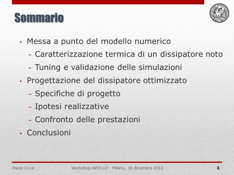 Paolo CovaWorkshop APOLLO - Milano, 18 dicembre 2012 Condizioni di caso peggiore Solo due moduli operanti P DC = 1,5 kW ; P DISS = 380 W 14 Considerazioni preliminari THERMAL INSULATION THERMAL INSULATION Distribuzione potenza termica uniforme localizzata Regime di flusso: laminare VARIABLEV ALUE 0,106 m/s 18 °C 3187 W/m 2 2559 W/m 2 28482 W/m 2 548 W/m 2 31,0 °C