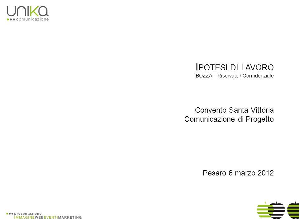 I POTESI DI LAVORO BOZZA – Riservato / Confidenziale Convento Santa Vittoria Comunicazione di Progetto Pesaro 6 marzo 2012