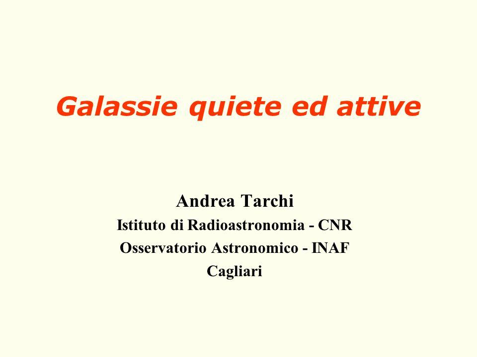 Galassie quiete ed attive Andrea Tarchi Istituto di Radioastronomia - CNR Osservatorio Astronomico - INAF Cagliari