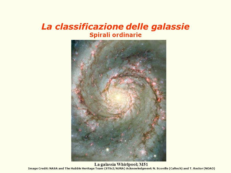La classificazione delle galassie Spirali ordinarie La galassia Whirlpool; M51 Image Credit: NASA and The Hubble Heritage Team (STScI/AURA) Acknowledg