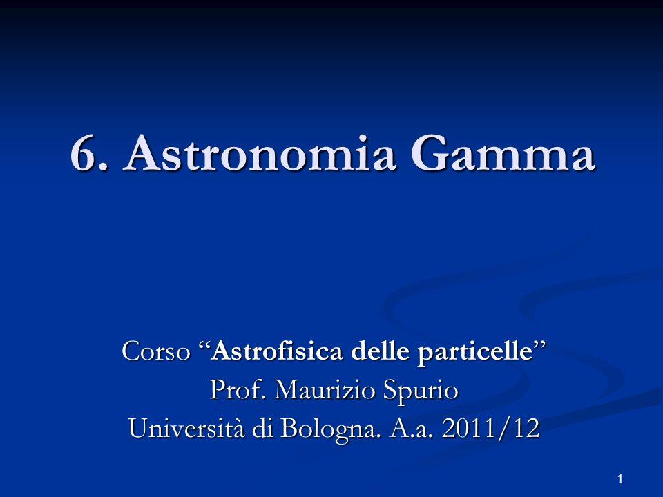 1 6. Astronomia Gamma Corso Astrofisica delle particelle Prof. Maurizio Spurio Università di Bologna. A.a. 2011/12