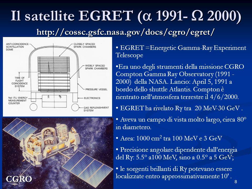 8 Il satellite EGRET ( 1991- 2000) http://cossc.gsfc.nasa.gov/docs/cgro/egret/ EGRET =Energetic Gamma-Ray Experiment Telescope Era uno degli strumenti della missione CGRO Compton Gamma Ray Observatory (1991 - 2000) della NASA.