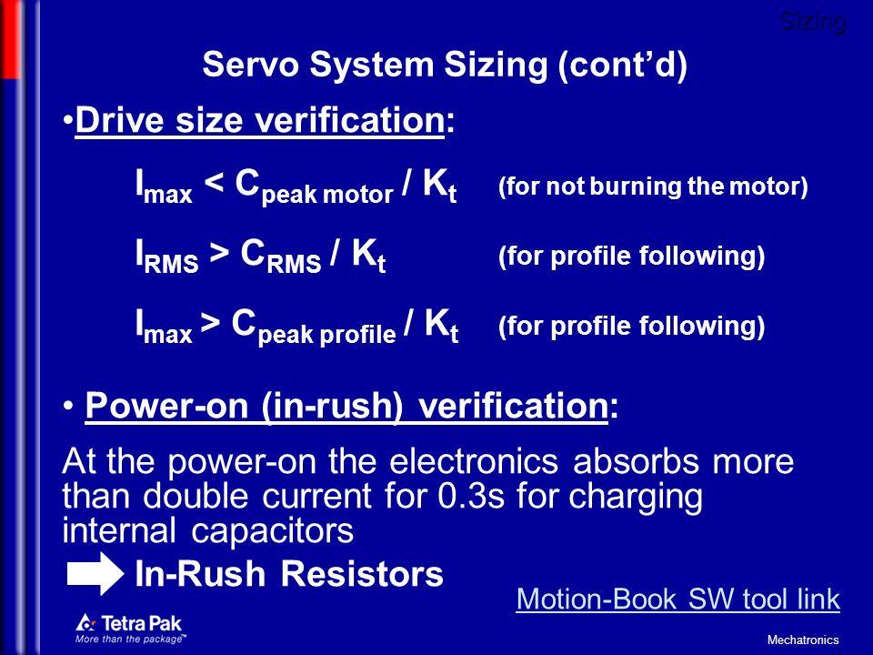 Mechatronics Drive size verification: I max < C peak motor / K t (for not burning the motor) I RMS > C RMS / K t (for profile following) I max > C pea