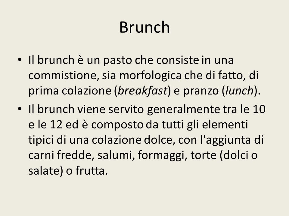 Brunch Il brunch è un pasto che consiste in una commistione, sia morfologica che di fatto, di prima colazione (breakfast) e pranzo (lunch).
