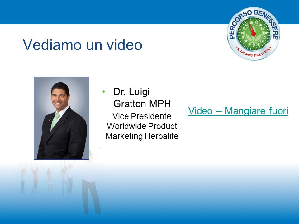 Vediamo un video Video – Mangiare fuori Dr. Luigi Gratton MPH Vice Presidente Worldwide Product Marketing Herbalife