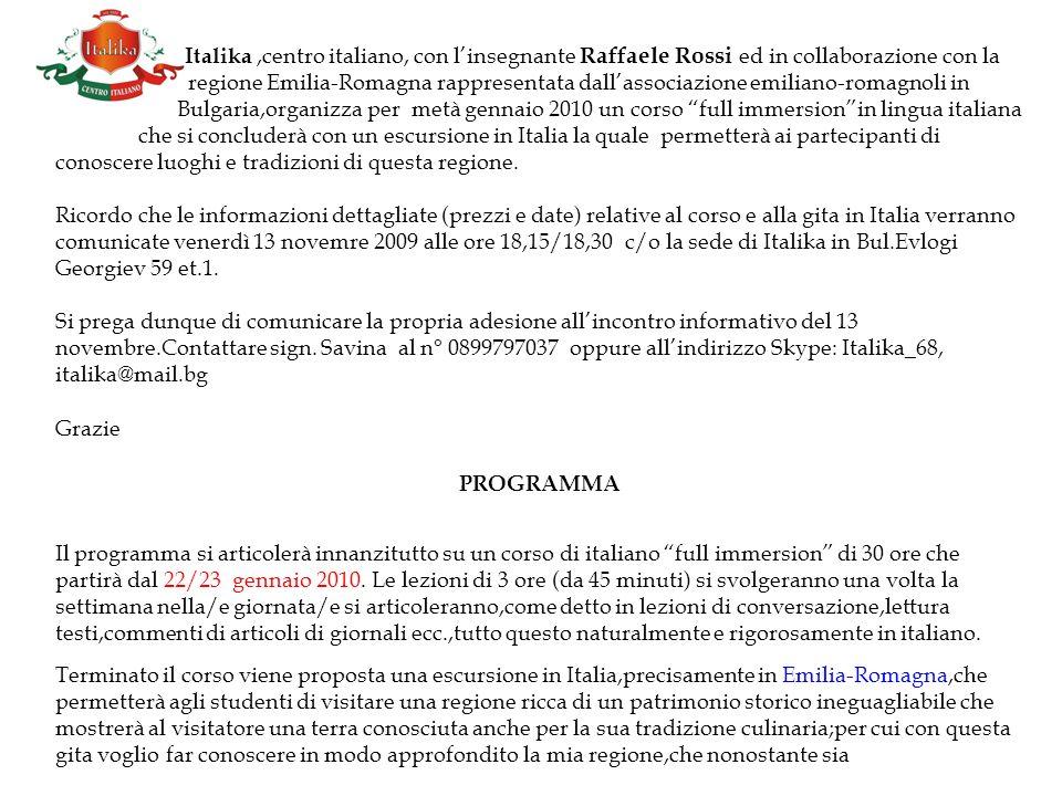Italika,centro italiano, con linsegnante Raffaele Rossi ed in collaborazione con la regione Emilia-Romagna rappresentata dallassociazione emiliano-romagnoli in Bulgaria,organizza per metà gennaio 2010 un corso full immersionin lingua italiana che si concluderà con un escursione in Italia la quale permetterà ai partecipanti di conoscere luoghi e tradizioni di questa regione.