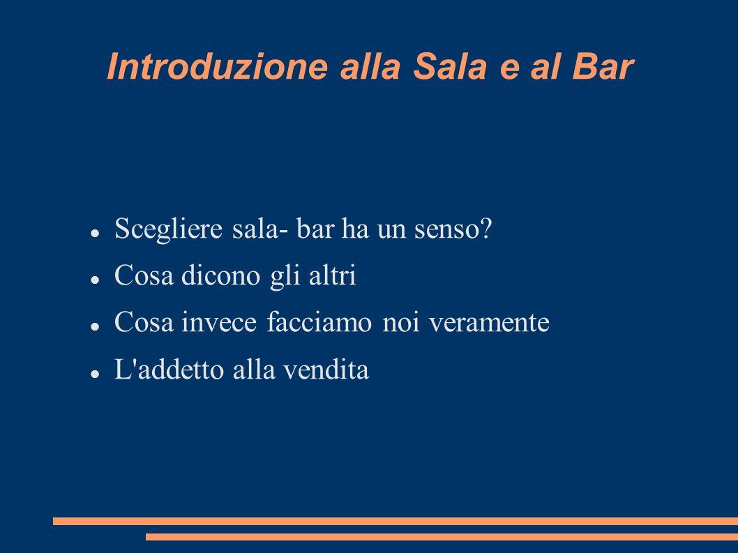 Introduzione alla Sala e al Bar Scegliere sala- bar ha un senso? Cosa dicono gli altri Cosa invece facciamo noi veramente L'addetto alla vendita