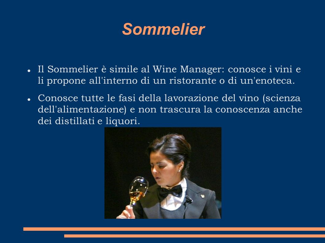 Sommelier Il Sommelier è simile al Wine Manager: conosce i vini e li propone all'interno di un ristorante o di un'enoteca. Conosce tutte le fasi della