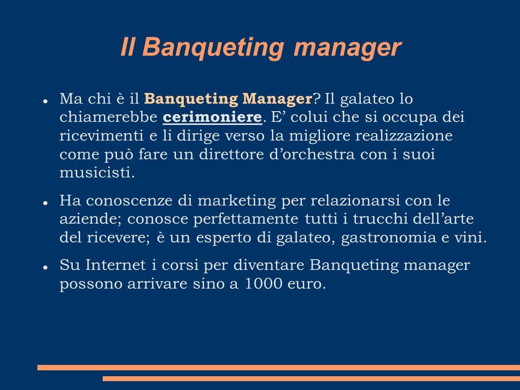 Il Banqueting manager Ma chi è il Banqueting Manager ? Il galateo lo chiamerebbe cerimoniere. E colui che si occupa dei ricevimenti e li dirige verso