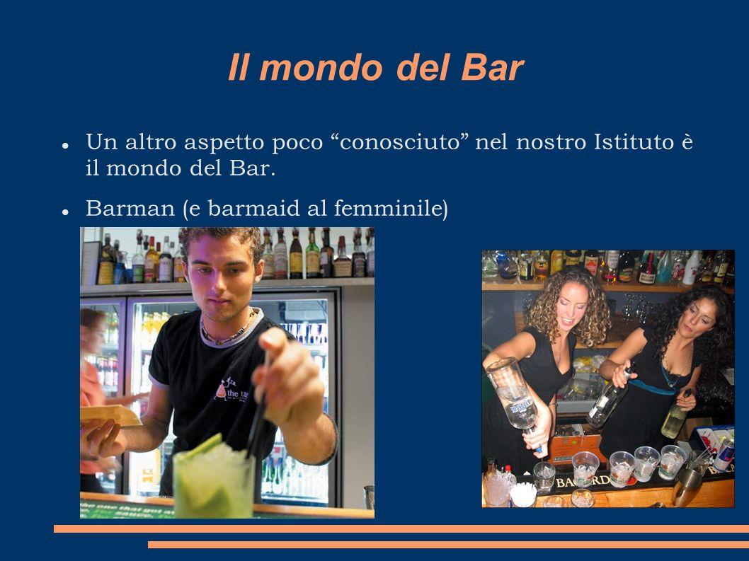 Il mondo del Bar Un altro aspetto poco conosciuto nel nostro Istituto è il mondo del Bar. Barman (e barmaid al femminile)