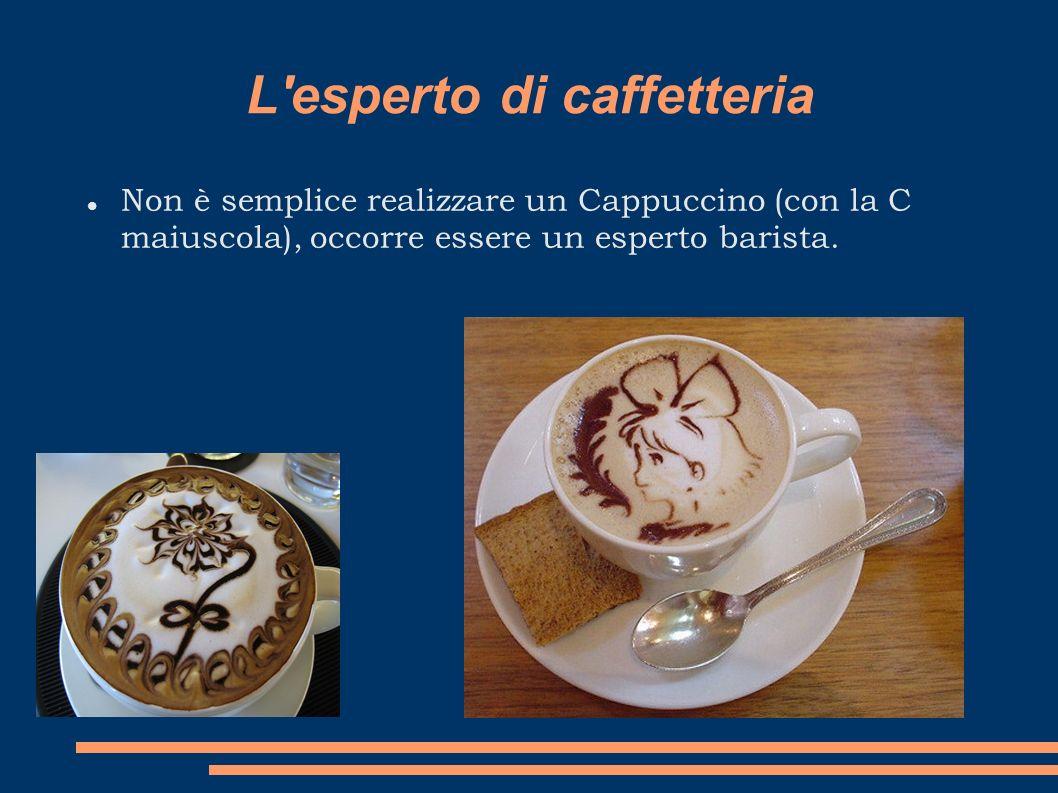 L'esperto di caffetteria Non è semplice realizzare un Cappuccino (con la C maiuscola), occorre essere un esperto barista.