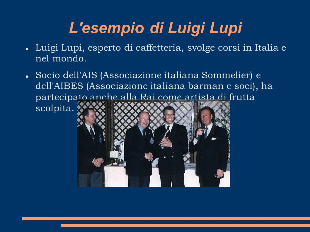 L'esempio di Luigi Lupi Luigi Lupi, esperto di caffetteria, svolge corsi in Italia e nel mondo. Socio dell'AIS (Associazione italiana Sommelier) e del