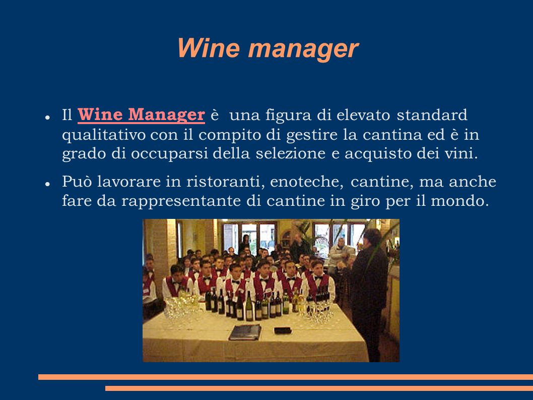 Wine manager Il Wine Manager è una figura di elevato standard qualitativo con il compito di gestire la cantina ed è in grado di occuparsi della selezi