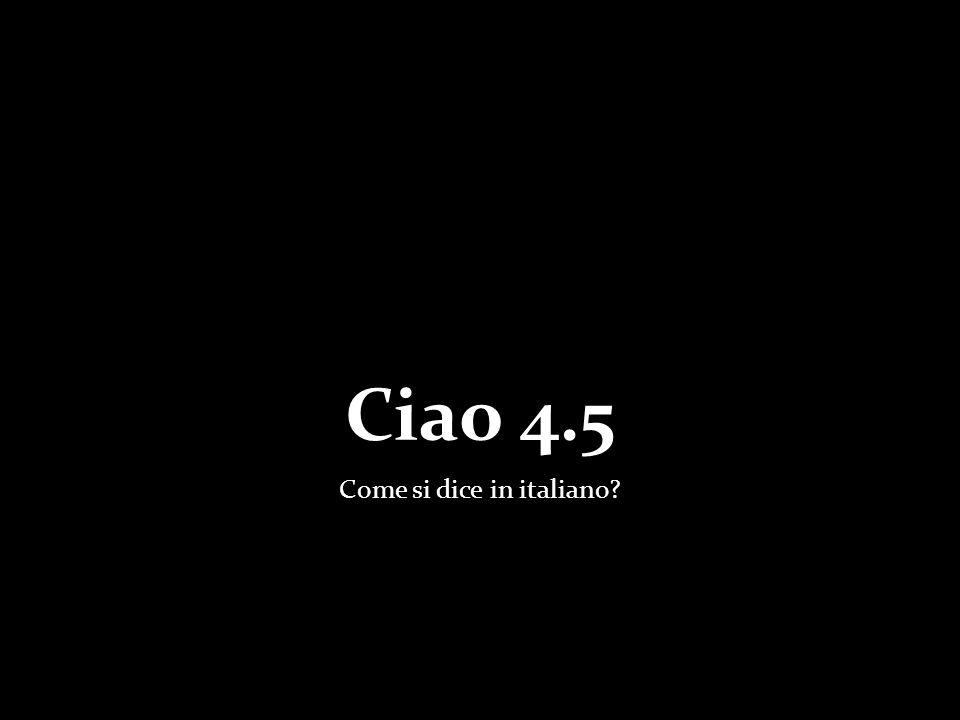 Ciao 4.5 Come si dice in italiano?