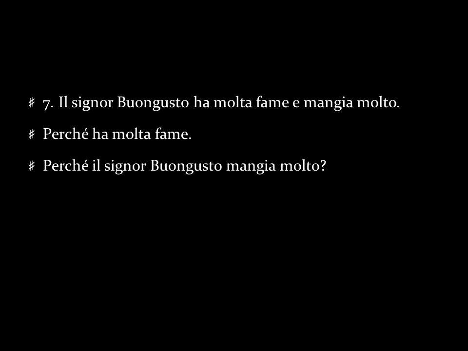 7. Il signor Buongusto ha molta fame e mangia molto. Perché ha molta fame. Perché il signor Buongusto mangia molto?