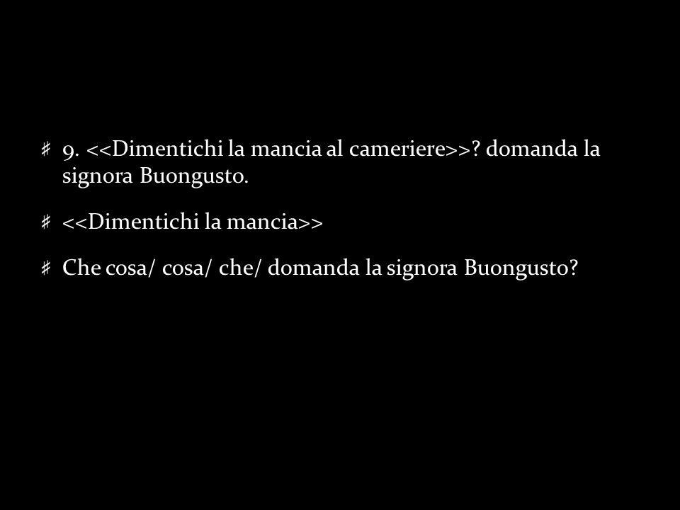 9. >? domanda la signora Buongusto. > Che cosa/ cosa/ che/ domanda la signora Buongusto?