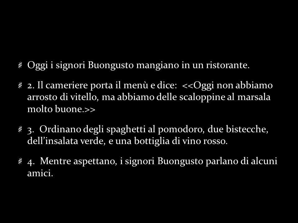 Oggi i signori Buongusto mangiano in un ristorante. 2. Il cameriere porta il menù e dice: > 3. Ordinano degli spaghetti al pomodoro, due bistecche, de