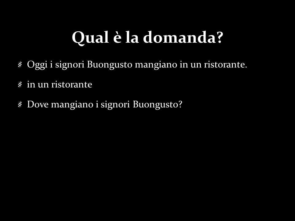 Qual è la domanda? Oggi i signori Buongusto mangiano in un ristorante. in un ristorante Dove mangiano i signori Buongusto?