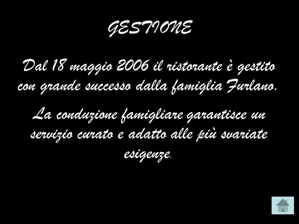 GESTIONE Dal 18 maggio 2006 il ristorante è gestito con grande successo dalla famiglia Furlano. La conduzione famigliare garantisce un servizio curato
