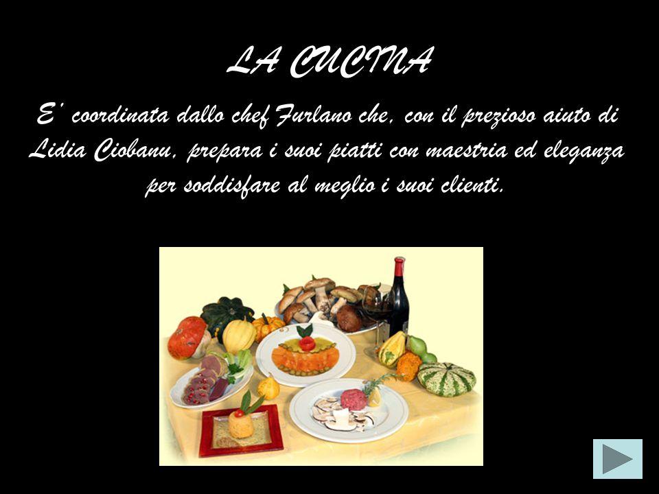 LA CUCINA E coordinata dallo chef Furlano che, con il prezioso aiuto di Lidia Ciobanu, prepara i suoi piatti con maestria ed eleganza per soddisfare al meglio i suoi clienti.