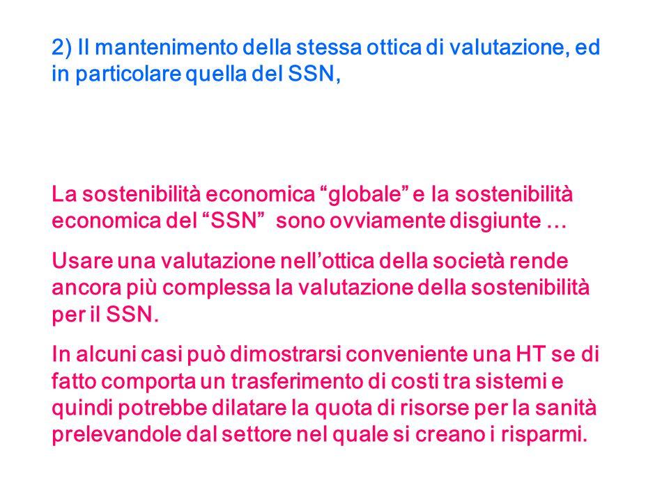 2) Il mantenimento della stessa ottica di valutazione, ed in particolare quella del SSN, La sostenibilità economica globale e la sostenibilità economica del SSN sono ovviamente disgiunte … Usare una valutazione nellottica della società rende ancora più complessa la valutazione della sostenibilità per il SSN.