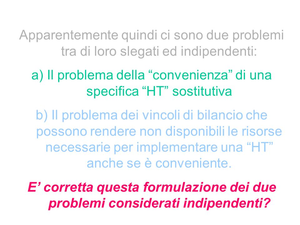 Apparentemente quindi ci sono due problemi tra di loro slegati ed indipendenti: a) Il problema della convenienza di una specifica HT sostitutiva b) Il problema dei vincoli di bilancio che possono rendere non disponibili le risorse necessarie per implementare una HT anche se è conveniente.