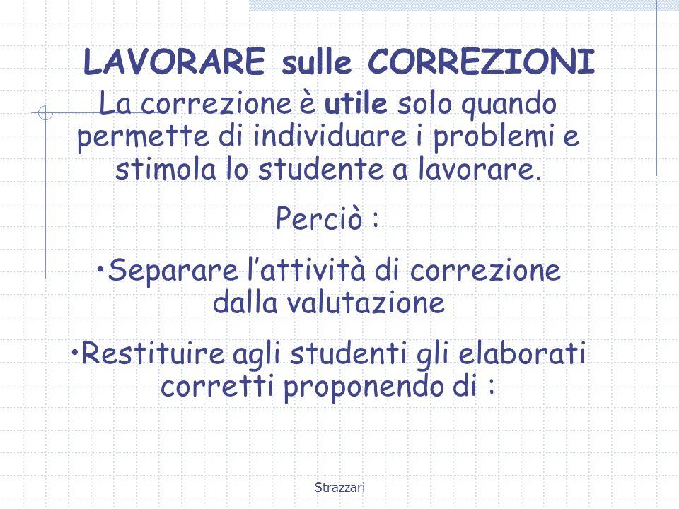 Strazzari LAVORARE sulle CORREZIONI La correzione è utile solo quando permette di individuare i problemi e stimola lo studente a lavorare. Perciò : Se