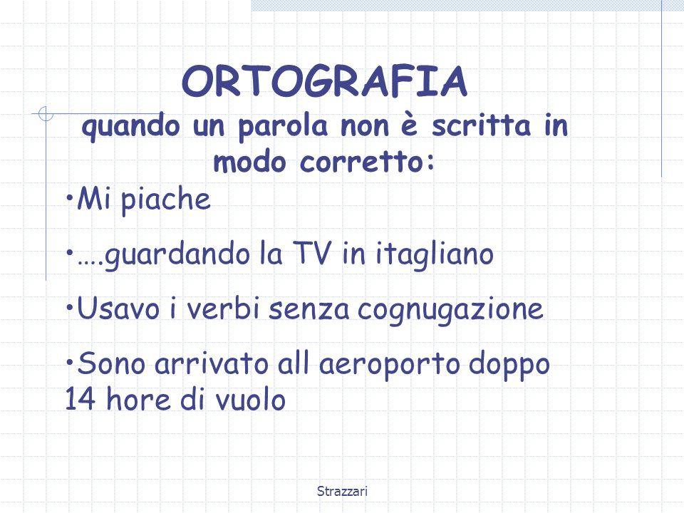 Strazzari ORTOGRAFIA quando un parola non è scritta in modo corretto: Mi piache ….guardando la TV in itagliano Usavo i verbi senza cognugazione Sono a